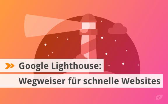 Google Lighthouse: Wegweiser für schnelle Websites