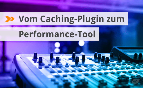 Vom Caching-Plugin zum Performance-Tool