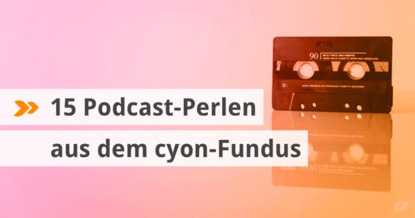 15 Podcast-Perlen aus dem cyon-Fundus