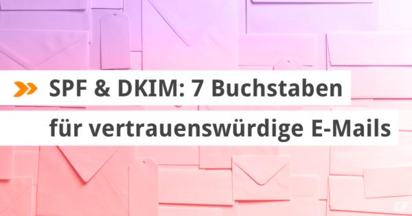 SPF & DKIM: 7 Buchstaben für vertrauenswürdige E-Mails